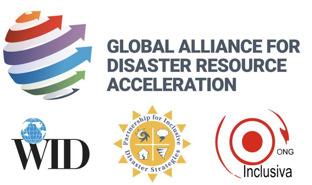 Global Alliance for Disaster Resource Acceleration logo, large. 6 arrows wrapping around an invisible sphere, each arrow a different color - orange, red, purple, blue, green, and gray. World Institute on Disability (WID) logo, small.  The Partnership for Inclusive Disaster Strategies logo, small.  ONG Inclusiva logo, small.