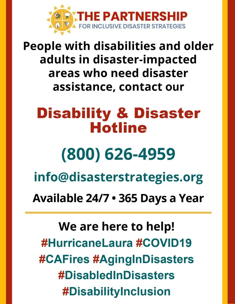 Flyer header: Image: Yellow sun logo with 4 inset icons representing hurricanes, tornadoes, storms, and earthquakes. Big red text: The Partnership. Smaller blue text: For Inclusive Disaster Strategies.   Flyer text:  People with disabilities and Older adults in disaster-impacted areas who need disaster assistance, contact our Disability & Disaster Hotline (800) 626-4959  info@disasterstrategies.org Available 24/7 | 365 Days a year. We are here to help! #HurricaneLaura #COVID19 #CAFires #AginginDisasters #DisabledinDisasters #DisabilityInclusion