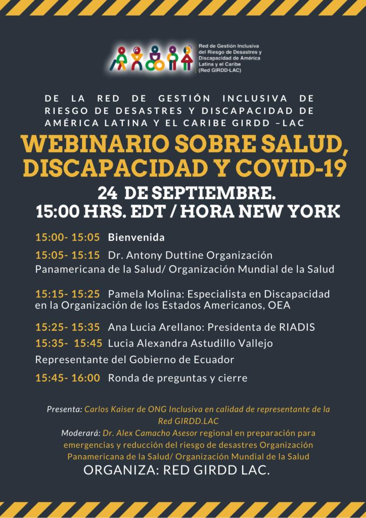 DE LA RED DE GESTION INCLUSIVA DE RIESGO DE DESASTRES Y DISCAPACIDAD DE AMERICA LATINA Y EL CARIBE GIRDD-LAC  WEBINARIO SOBRE SALUD, DISCAPACIDAD Y COVID-19; 24 DE SEPTIEMBRE. 15:00 HRS. EDT/ HORA NEW YORK  15:00 - 15:05: Bienvenida; 15:05-15:15: Dr. Antony Duttine  Panamericana de la Salud/ Organización Mundial de la Salud; 15:15- 15:25: Pamela Molina: Especialista en Discapacidad en la Organización de los Estados Americanos, OEA; 15:25-15:35: Ana Lucia Arellano: Presidenta de RIADIS; 15:35 - 15:45: Lucia Alexandra Astudillo Vallejo Representante del Gobierno de Ecuador; 15:45 - 16:00: Ronda de preguntas y cierre. Presente: Carlos Kaiser de ONG Inclusiva en calidad de representante de la Red GIRD LAC; Moeraro: Dr. Alex Camacho Asesor regional en preparación para emergencias y reducción del riesgo de desastres Organización Panamericana de la Salud/Organización Mundial de la Salud.  Organiza: Red GIRDD LAC