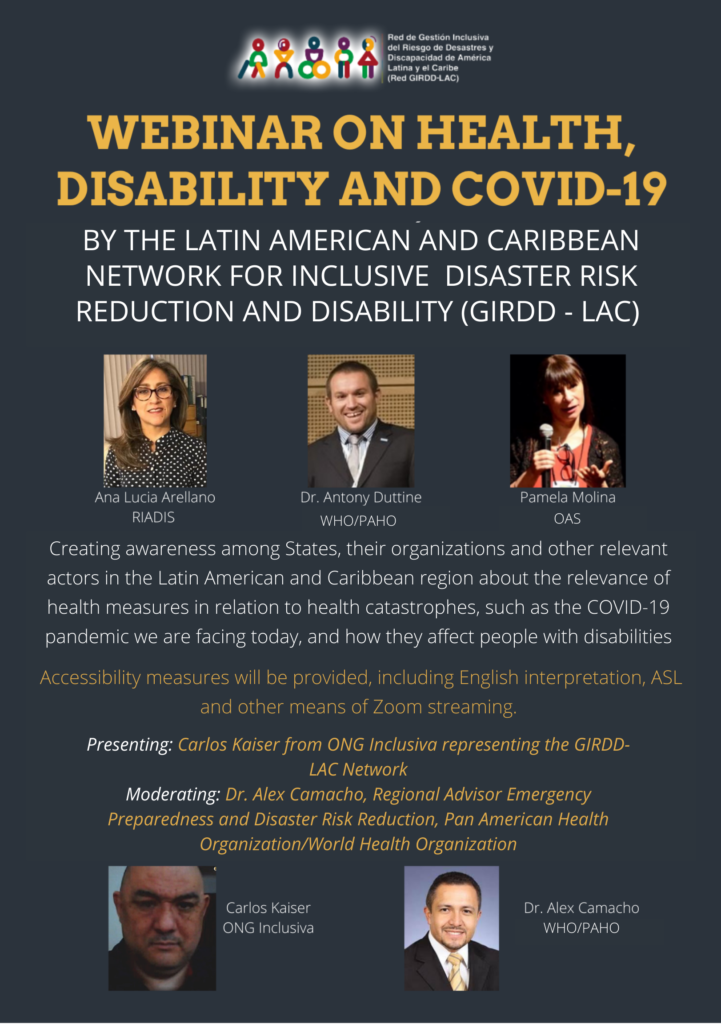Flyer: Webinar on Health, Disability and COVID-19 By the Latin American and Caribbean Network for Inclusive Disaster Risk Reduction and Disability (GIRDD-LAC)   3 Photos: Ana Lucia ARellano, Riadis; Dr. Anthony Duttine, WHO/PAHO; Pamela Molina, OAS.   Creating awareness among States, their organizations, and other relevant actors in the Latin American and Caribbean region about the relevance of health measures in relation to health catastrophes, such as the COVID-19 pandemic we are facing today, and how they affect people with disabilities.  Accessibility measures will be provided, includign English interpretation, ASL, and other means of Zoom streaming.  Presenting: Carlos Kaiser from ONG Inclusiva representing the GIRDD-LAC Network; Moderating: Dr. Alex Camacho, Regional Advisor Emergency Preparedness and Disaster Risk Reducxtion, Pan American Health Organization/World Health Organization; 2 photos: Carlos Kaiser, ONG Inclusiva and Dr. Alex Camacho WHO/PAHO