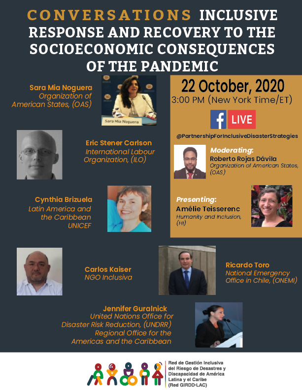 Conversations: Inclusive Response and Recovery to the Socioeconomic Consequences of the pandemic: 22 October, 2020  3:00 pm (New York Time / ET) FacebookLive @PartnershipForInclusiveStrategies Moderating: Roberto Rojas Dávila Organization of American States (OAS); Presenting: Amélie Teisserenc Humanity and Inclusion (HI);   Pictures: Sara Mia Noguera Organization of American States (OAS); Eric Stener Carlson  International Labour Organization (ILO); Cynthia Brizuela Latin America and the Caribbean, UNICEF; Carlos Kaiser NGO Inclusiva; Ricardo Toro,  National Emergency Office in Chile (ONEMI); Jennifer Guralnick, United Nations Office for Disaster risk Reduction (UNDRR) Regional Office for the Americas and the Caribbean. Logo for: Red GIRDD-LAC)