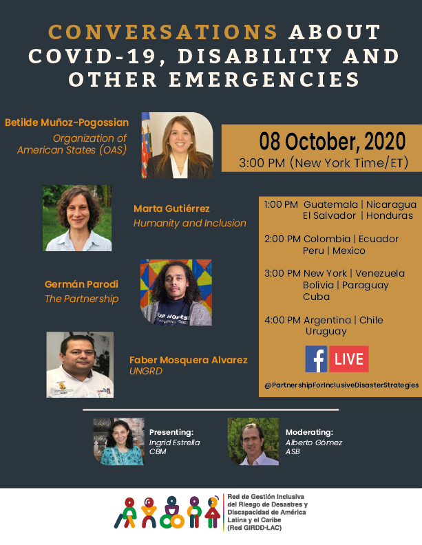 CONVERSATIONS ABOUT COVID-19, DISABILITY AND OTHER EMERGENCIES; 08 October, 2020; 3:00 PM (New York Time/ET) 1:00 PM  Guatemala | Nicaragua                  El Salvador  | Honduras  2:00 PM Colombia | Ecuador                 Peru | Mexico  3:00 PM New York | Venezuela                Bolivia | Paraguay                   Cuba  4:00 PM Argentina | Chile                  Uruguay   Facebook Live: @PartnershipforInclusiveDisasterStrategies  Photo 1: Betilde Muñoz-Pogossian Organization of  American States (OAS); PHoto 2: Marta Gutiérrez  Humanity and Inclusion; Photo 3: Germán Parodi  - The Partnership; Photo 4 Faber Mosquera Alvarez  UNGRD; Photo 5: Presenting: Ingrid Estrella CBM; Moderating: Alberto Gomez ASB