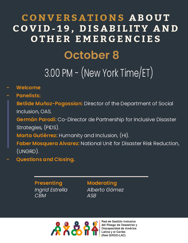 CONVERSATIONS ABOUT COVID-19, DISABILITY AND OTHER EMERGENCIES- October 8  - 3.00 PM - (New York Time/ET -	Welcome -	Panelists: Betilde Muñoz-Pogossian: Director of the Department of Social Inclusion, OAS.	 Germán Parodi: Co-Director de Partnership for Inclusive Disaster Strategies, (PIDS). Marta Gutiérrez: Humanity and Inclusion, (HI). Faber Mosquera Alvarez: National Unit for Disaster Risk Reduction, (UNGRD). -	Questions and Closing.  Presenting Ingrid Estrella, CBM; Moderating: Alberto Gomez, ASB