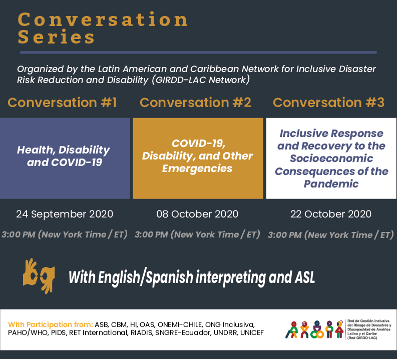 Text: Conversation Series Organized by the Latin American and Caribbean Network for Inclusive Disaster Risk Reduction and Disability (GIRDD-LAC Network)  Conversation #1: Health, Disability  and COVID-19; 24 September 2020 3:00 PM (New York Time / ET)  Conversation #2:  COVID-19, Disability, and Other Emergencies - 08 October 2020 | 3:00 PM (New York Time / ET); Conversation #3: Inclusive Response and Recovery to the Socioeconomic Consequences of the Pandemic- 22 October 2020  3:00 PM (New York Time / ET) With English/Spanish interpreting and ASL With Participation from: ASB, CBM, HI, OAS, ONEMI-CHILE, ONG Inclusiva, PAHO/WHO, PIDS, RET International, RIADIS, SNGRE-Ecuador, UNDRR, UNICEF