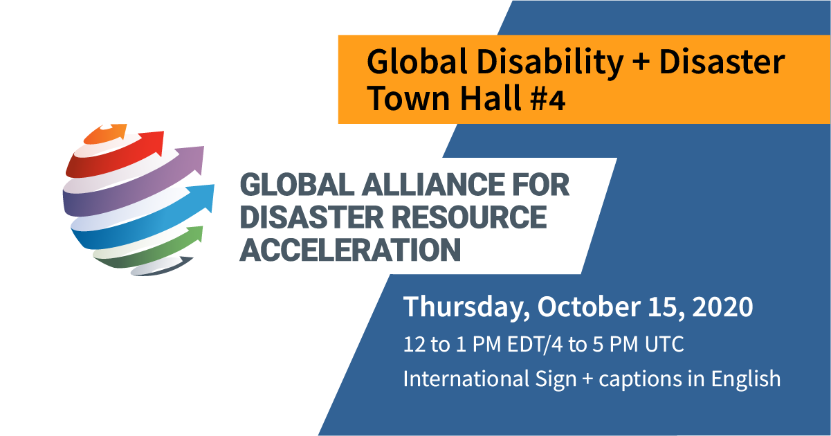 GADRA logo; 6 arrows, each a different color of the rainbow, wrapping up and around an abstract sphere. Text: Global Disability + Disaster Town Hall #4. Thursday, October 15, 2020. 12 to 1 PM EDT/4 to 5 PM UTC. International Sign and captions in English. Blue background with golden yellow accents.