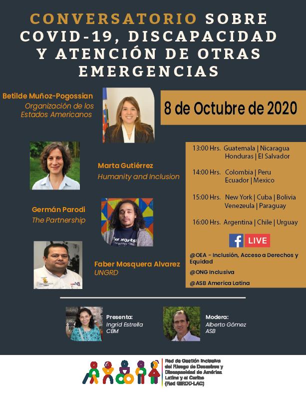 CONVERSATORIO SOBRE COVID-19, DISCAPACIDAD Y ATENCIÓN DE OTRA -  8 de Octubre de 2020                      Honduras | El Salvador  14:00 Hrs.   Colombia | Peru                       Ecuador | Mexico  15:00 Hrs.   New York | Cuba | Bolivia                       Venezeula | Paraguay  16:00 Hrs.  Argentina | Chile | Uruguay  Facebook Live:  @OEA - Inclusión, Acceso a Derechos y Equidad  @ONG Inclusiva   @ASB America Latina  fotografia 1: Betilde Muñoz-Pogossian Organización de los Estados  Americanos  fotografia 2: Marta Gutiérrez, Humanity and Inclusion  fotografia 3: Germán Parodi , The Partnership  Fotografia 4: Faber Mosquera Alvarez, UNGRD   Fotografia 5: Presenta:  Ingrid Estrella CBM  Fotografia 6: Modera: Alberto Gómez ASB  Logo: La Red de Gestión Inclusiva del Riesgo de Desastres de Latinoamérica y el Caribe