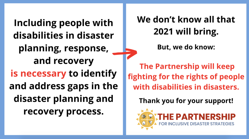 Infographic with two frames: Frame one Text: Including people with disabilities in disaster planning, response, and recovery is necessary to identify and address gaps in the disaster planning and recovery process. [Image: red arrow leads to Frame 2] Frame 2: Text: We don't know all that 2021 will bring. But, we do know: The Partnership will keep fighting for the rights of people with disabilities in disasters. Thank you for your support! Image: The Partnership sun logo with inset icons representing hurricanes, storms, earthquakes, and tornadoes and text: The Partnership for Inclusive Disaster Strategies