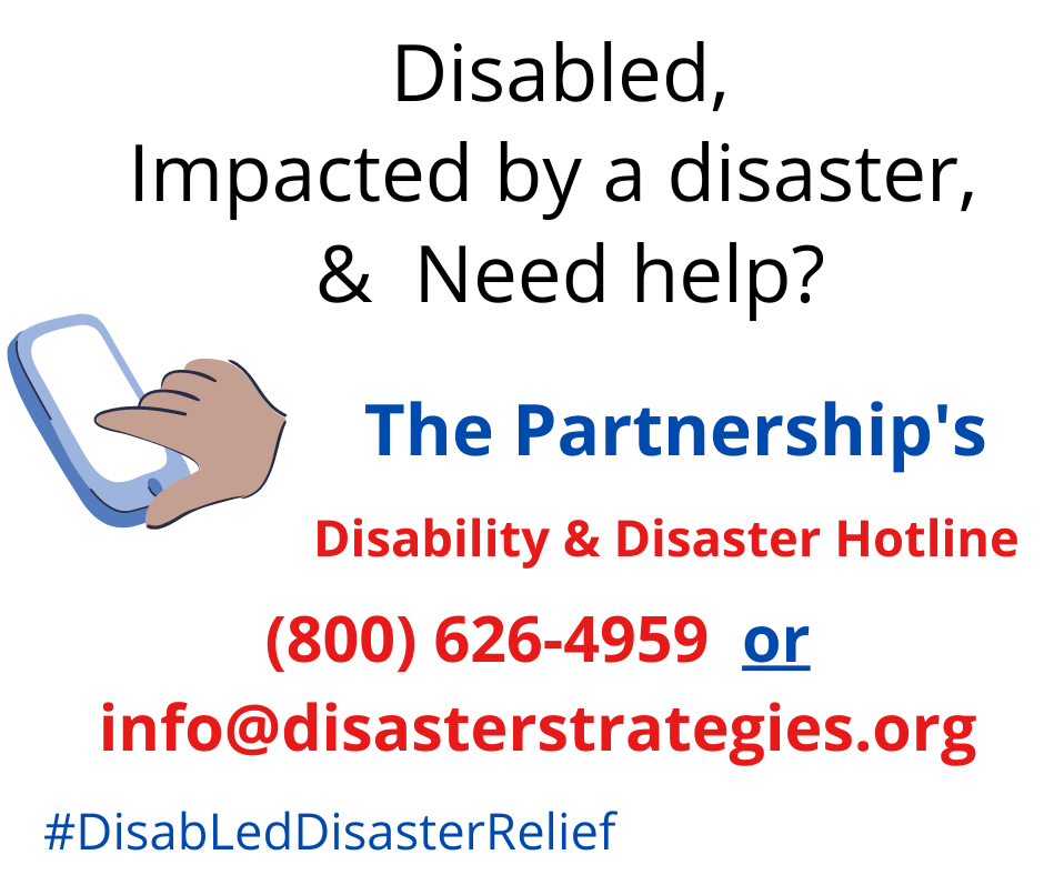 """Graphic and multi-colored text with a white background. The graphic is of a hand using a cell phone with The Partnership's logo on the screen. The text reads: """"Disabled, impacted by a disaster and need help? The Partnership's Disability and Disaster Hotline [(800) 626-4959] or info@disasterstrategies.org. #DisabLedDisasterRelief"""". The Partnership's logo sits in the bottom right of the image. The Partnership logo is a sun with four images with in it: a hurricane and thunderstorm cloud, a home with a split down the middle and a tornado."""