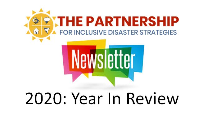 """The Partnership logo: sun with four images within it: a hurricane and thunderstorm cloud, a home with a split down the middle and a tornado. The words """"The Partnership for Inclusive Disaster Strategies"""" sit to the right of the sun. Below the logo is a graphic: four multi-colored pop-up comments with the text """"Newsletter"""" overtop. Below the graphic is the text """"2020: Year In Review""""."""