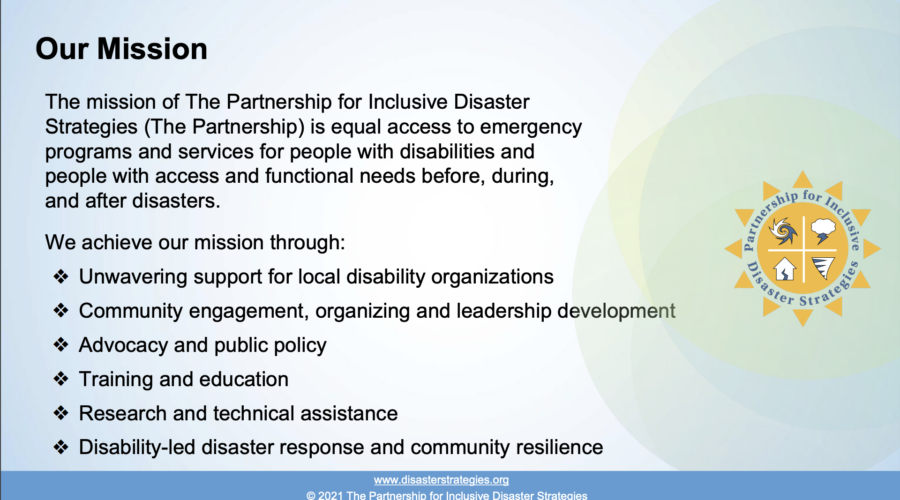 "Text that reads: ""The mission of The Partnership for Inclusive Disaster Strategies (The Partnership) is equal access to emergency programs and services for people with disabilities and people with access and functional needs before, during, and after disasters."" Text goes on: ""We achieve our mission through: Unwavering support for local disability organizations; Community engagement, organizing and leadership development; Advocacy and public policy; Training and education; Research and technical assistance; Disability-led disaster response and community resilience."" The Partnership's logo sits to the right."