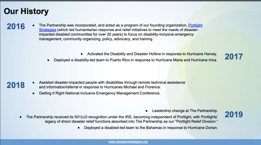 "Slide title reads: ""Our History"" on the top left of the slide. Text then lists highlights from each year since 2016: ""2016: The Partnership was incorporated, and acted as a program of our founding organization, Portlight Strategies (which led humanitarian response and relief initiatives to meet the needs of disaster-impacted disabled communities for over 20 years) to focus on disability-inclusive emergency management, community organizing, policy, advocacy, and training. 2017: 1) Activated the Disability and Disaster Hotline in response to Hurricane Harvey. 2) Deployed a disability-led team to Puerto Rico in response to Hurricane Maria and Hurricane Irma. 2018: 1) Assisted disaster-impacted people with disabilities through remote technical assistance and information/referral in response to Hurricanes Michael and Florence. 2) Getting It Right National Inclusive Emergency Management Conference. 2019: 1) Leadership change at The Partnership. 2) The Partnership received its 501(c)3 recognition under the IRS, becoming independent of Portlight, with Portlights' legacy of direct disaster relief functions absorbed into The Partnership as our ""Portlight Relief Division."" 3) Deployed a disabled-led team to the Bahamas in response to Hurricane Dorian."""