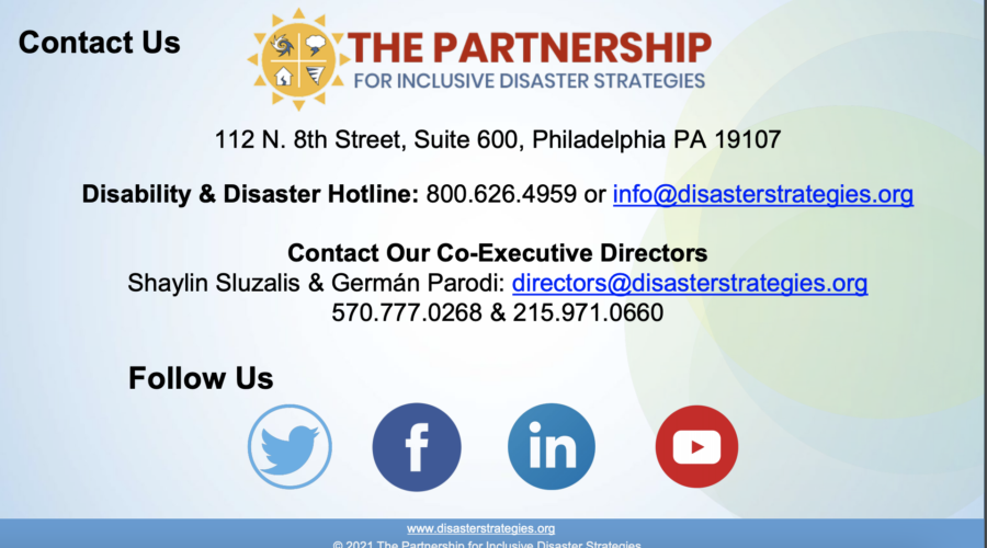 "Slide title reads: ""Contact Us"" on the top left of the slide. Text mid-slid reads: ""112 N. 8th Street, Suite 600, Philadelphia PA 19107 Disability & Disaster Hotline: 800.626.4959 or info@disasterstrategies.org Contact Our Co-Executive Directors Shaylin Sluzalis & Germán Parodi: directors@disasterstrategies.org 570.777.0268 & 215.971.0660"""